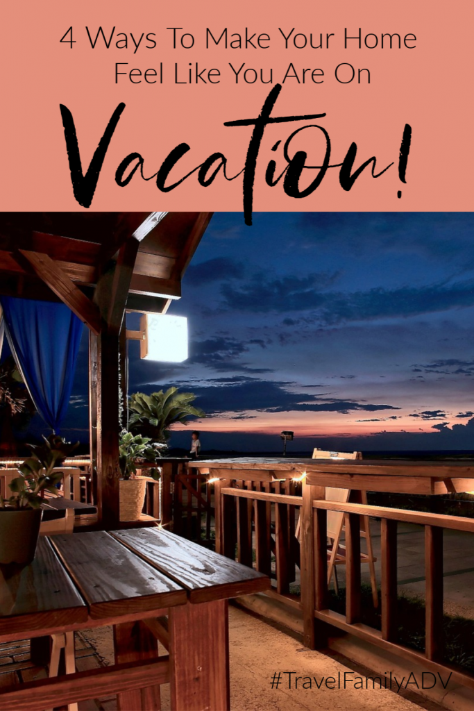 4 Ways to Make Your Home Feel Like You are on Vacation!